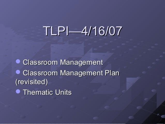 TLPI—4/16/07Classroom ManagementClassroom Management Plan(revisited)Thematic Units