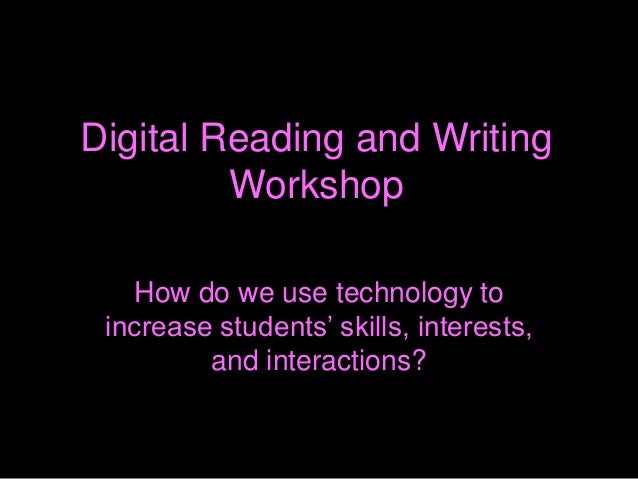 Digital Reading and Writing Workshop How do we use technology to increase students' skills, interests, and interactions?
