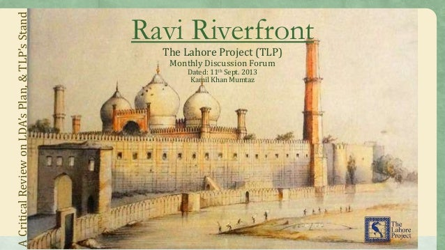 Ravi Riverfront The Lahore Project (TLP) Monthly Discussion Forum Dated: 11th Sept. 2013 Kamil Khan Mumtaz ACriticalReview...