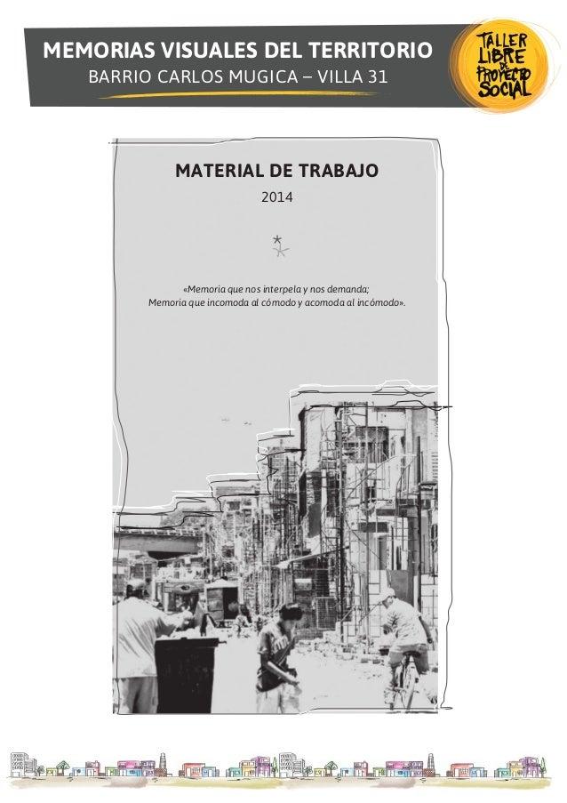 MEMORIAS VISUALES DEL TERRITORIO BARRIO CARLOS MUGICA – VILLA 31 MATERIAL DE TRABAJO 2014 «Memoria que nos interpela y nos...