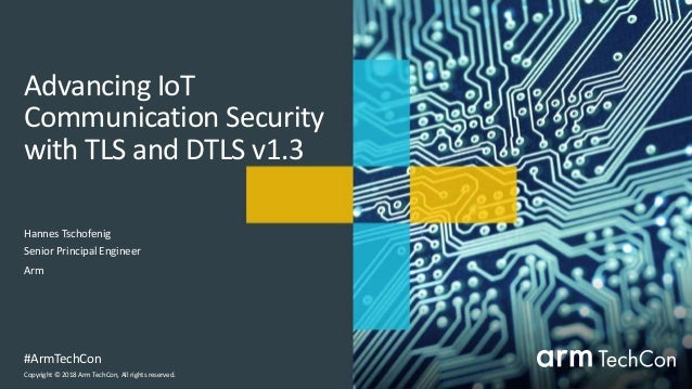 Copyright © 2018 Arm TechCon, All rights reserved. #ArmTechCon Advancing IoT Communication Security with TLS and DTLS v1.3...