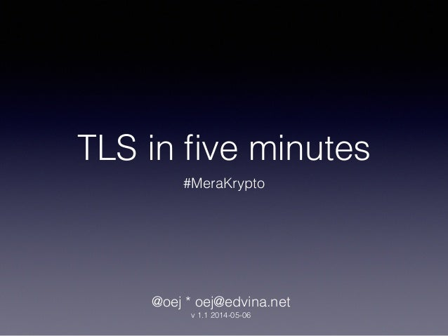 TLS in five minutes #MeraKrypto @oej * oej@edvina.net v 1.1 2014-05-06