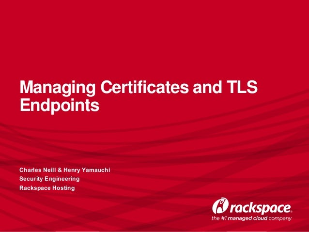 Managing Certificates and TLS Endpoints Charles Neill & Henry Yamauchi Security Engineering Rackspace Hosting
