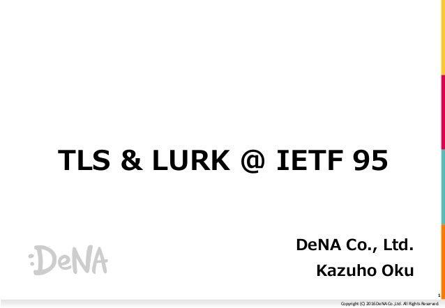 Copyright (C) 2016 DeNA Co.,Ltd. All Rights Reserved. TLS & LURK @ IETF 95 DeNA Co., Ltd. Kazuho Oku 1
