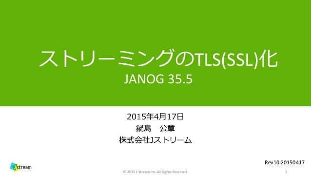 ストリーミングのTLS(SSL)化 JANOG 35.5 2015年4月17日 鍋島 公章 株式会社Jストリーム 1© 2015 J-Stream Inc. All Rights Reserved. Rev10:20150417