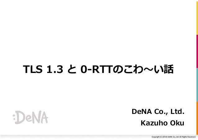 Copyright(C)2016DeNACo.,Ltd.AllRightsReserved. TLS 1.3 と 0-RTTのこわ〜い話 DeNA Co., Ltd. Kazuho Oku