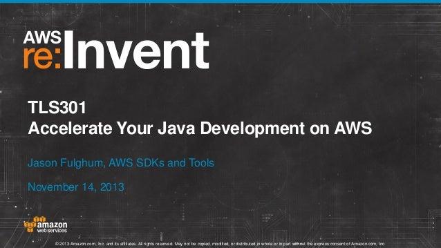 TLS301 Accelerate Your Java Development on AWS Jason Fulghum, AWS SDKs and Tools November 14, 2013  © 2013 Amazon.com, Inc...
