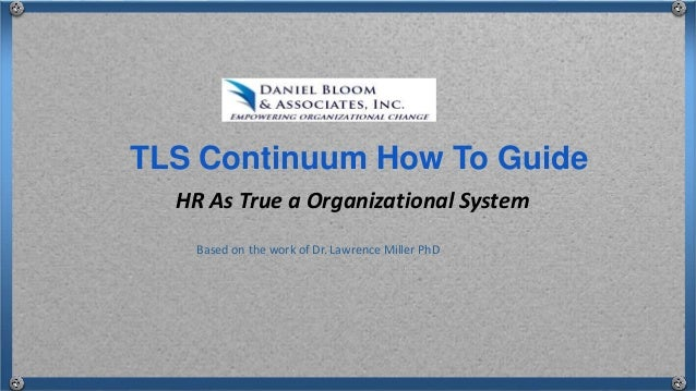 HR As True a Organizational System TLS Continuum How To Guide Based on the work of Dr. Lawrence Miller PhD