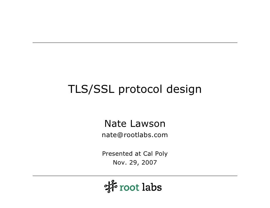 TLS/SSL protocol design         Nate Lawson      nate@rootlabs.com       Presented at Cal Poly         Nov. 29, 2007