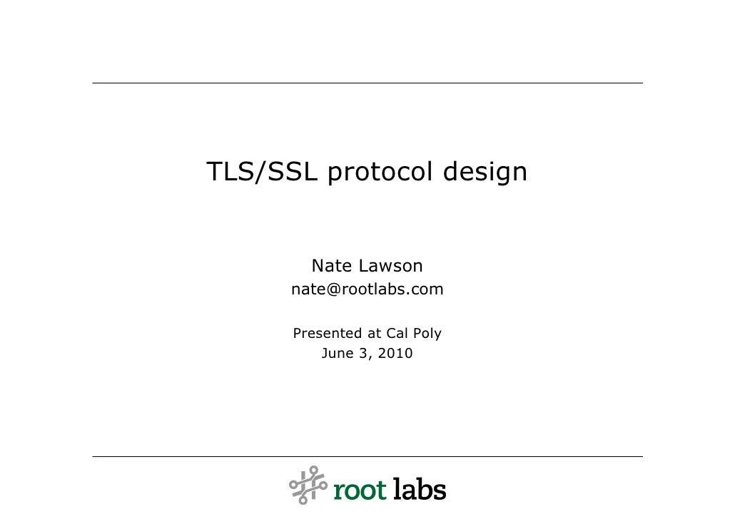 TLS/SSL protocol design           Nate Lawson       nate@rootlabs.com        Presented at Cal Poly           June 3, 2010