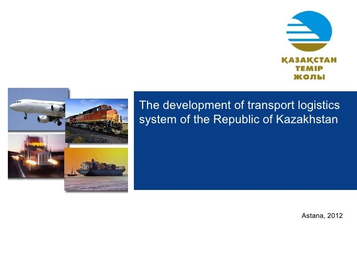 The development of transport logisticssystem of the Republic of Kazakhstan                              Astana, 2012