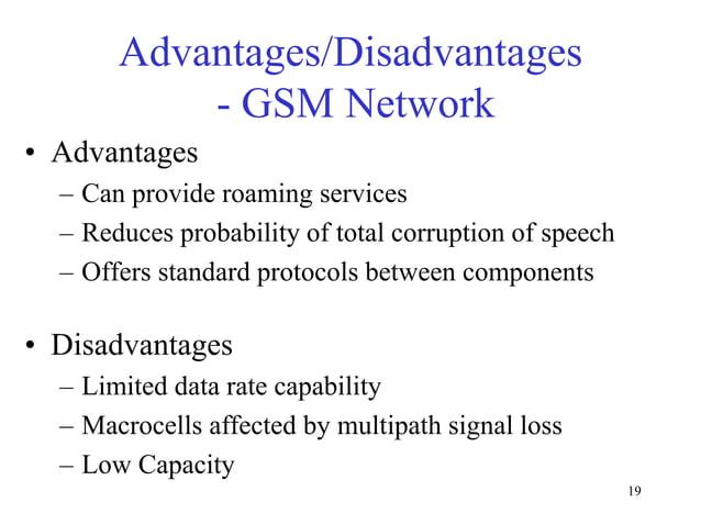 Advantages/Disadvantages - GSM Network • Advantages – Can provide roaming services – Reduces probability of total corrupti...