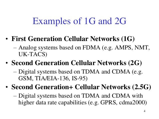 Examples of 1G and 2G • First Generation Cellular Networks (1G) – Analog systems based on FDMA (e.g. AMPS, NMT, UK-TACS)  ...