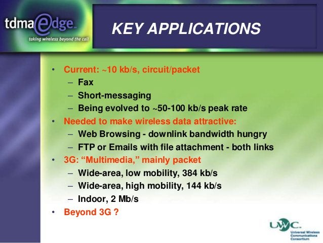 KEY APPLICATIONS • Current: ~10 kb/s, circuit/packet – Fax – Short-messaging – Being evolved to ~50-100 kb/s peak rate • N...