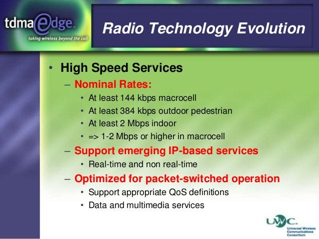Radio Technology Evolution • High Speed Services – Nominal Rates: • • • •  At least 144 kbps macrocell At least 384 kbps o...