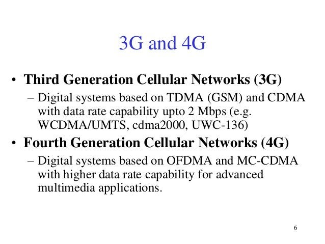 3G and 4G • Third Generation Cellular Networks (3G) – Digital systems based on TDMA (GSM) and CDMA with data rate capabili...