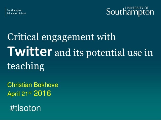 Critical engagement with Twitter and its potential use in teaching Christian Bokhove April 21st 2016 #tlsoton