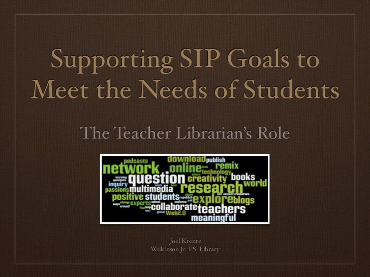 Supporting SIP Goals toMeet the Needs of Students    The Teacher Librarian's Role                   Joel Krentz           ...
