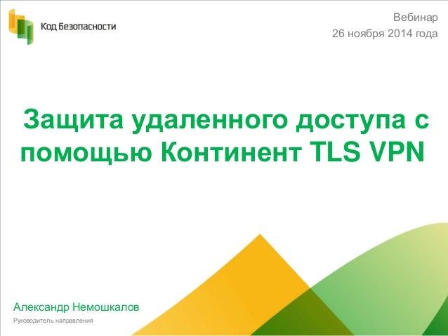 Защита удаленного доступа с помощью Континент TLS VPN  Александр Немошкалов  Руководитель направления  Вебинар  26 ноября ...