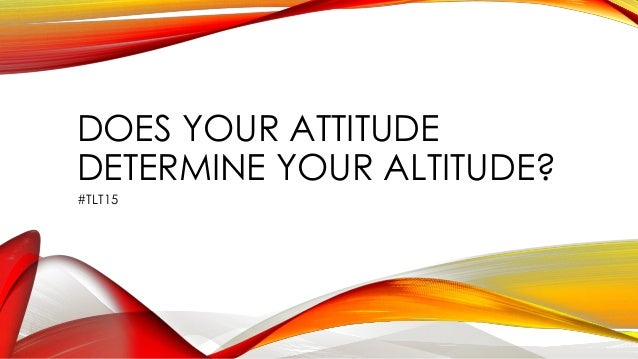 DOES YOUR ATTITUDE DETERMINE YOUR ALTITUDE? #TLT15