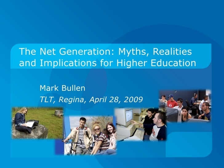 The Net Generation: Myths, Realities and Implications for Higher Education  Mark Bullen TL T, Regina, April 28, 2009