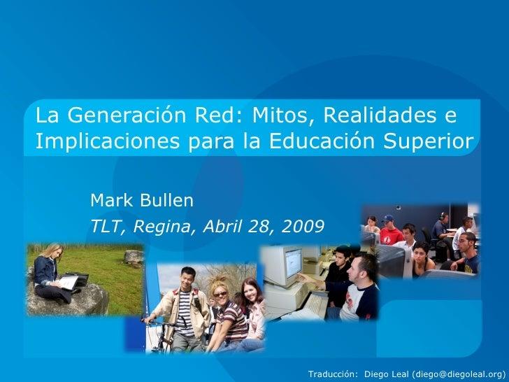 La Generación Red: Mitos, Realidades e Implicaciones para la Educación Superior Mark Bullen TL T, Regina, Abril 28, 2009 T...