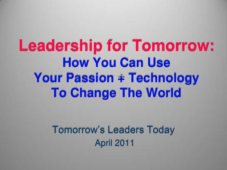 Leadership for Tomorrow:How You Can Use Your Passion + TechnologyTo Change The World<br />Tomorrow's Leaders Today<br /> A...