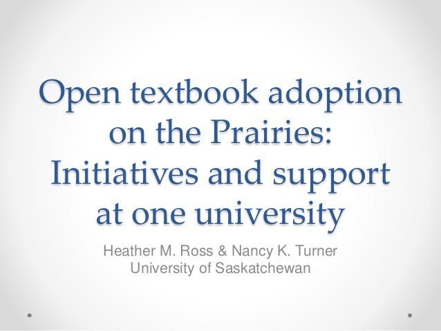 Open textbook adoption on the Prairies: Initiatives and support at one university Heather M. Ross & Nancy K. Turner Univer...