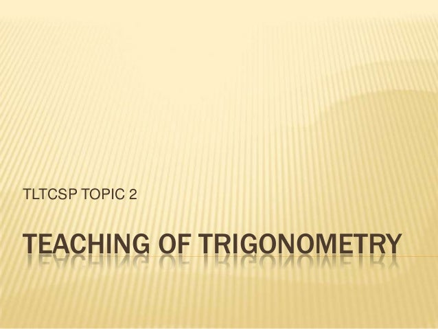 TEACHING OF TRIGONOMETRYTLTCSP TOPIC 2