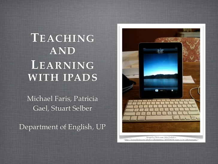 T EACHING     AND  L EARNING  WITH IPADS  Michael Faris, Patricia   Gael, Stuart SelberDepartment of English, UP          ...