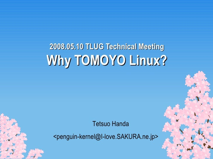 2008.05.10 TLUG Technical Meeting Why TOMOYO Linux? Tetsuo Handa <penguin-kernel@I-love.SAKURA.ne.jp>