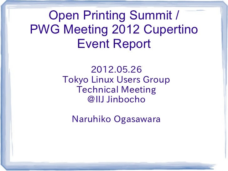 Open Printing Summit /PWG Meeting 2012 Cupertino      Event Report           2012.05.26     Tokyo Linux Users Group       ...