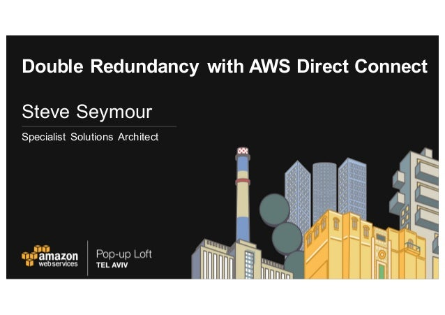 Double Redundancy with AWS Direct Connect Steve Seymour Specialist Solutions Architect