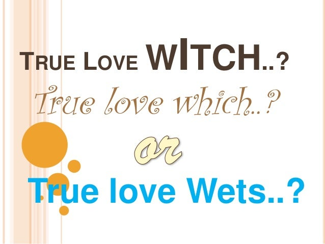 ITCH..?TRUE LOVE WTrue love which..?True love Wets..?
