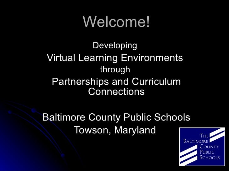 Welcome! Developing   Virtual Learning Environments  through  Partnerships and Curriculum Connections Baltimore County Pub...