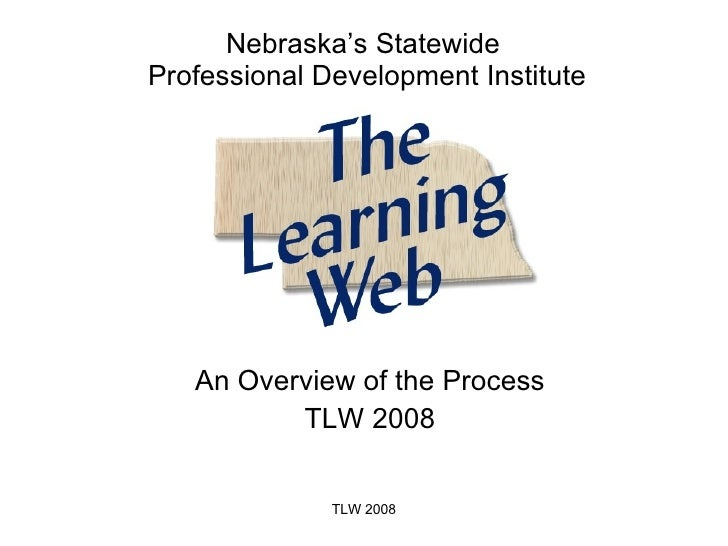 An Overview of the Process TLW 2008 Nebraska's Statewide  Professional Development Institute TLW 2008