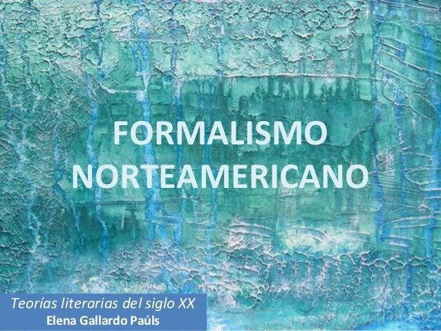 FORMALISMO          NORTEAMERICANOTeorías literarias del siglo XX     Elena Gallardo Paúls