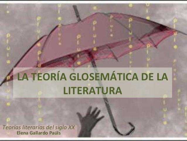 LA TEORÍA GLOSEMÁTICA DE LA              LITERATURATeorías literarias del siglo XX      Elena Gallardo Paúls