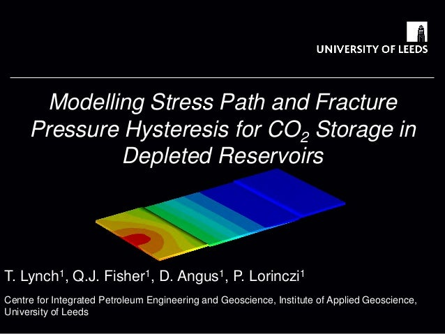 T. Lynch1, Q.J. Fisher1, D. Angus1, P. Lorinczi1  Modelling Stress Path and Fracture Pressure Hysteresis for CO2 Storage i...
