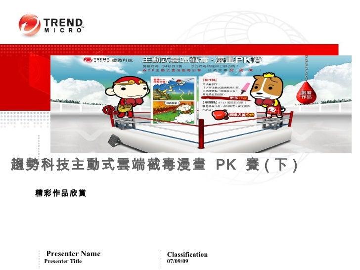趨勢科技主動式雲端截毒漫畫 PK 賽 ( 下 )   精彩作品欣賞        Presenter Name    Classification    Presenter Title   07/09/09