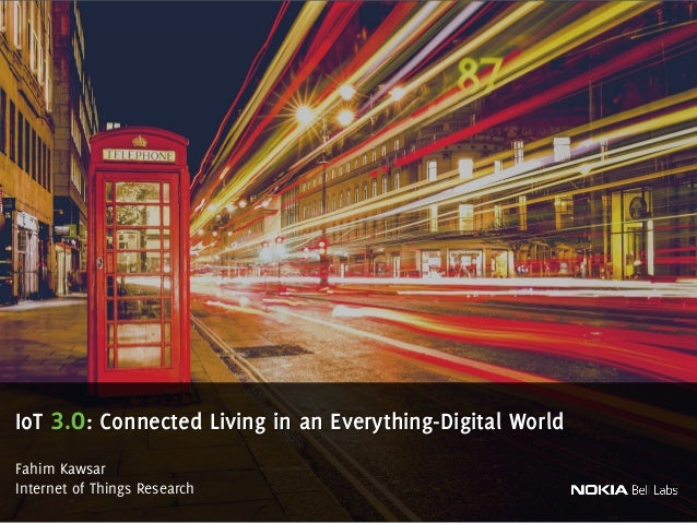 Fahim Kawsar Internet of Things Research IoT 3.0: Connected Living in an Everything-Digital World 1