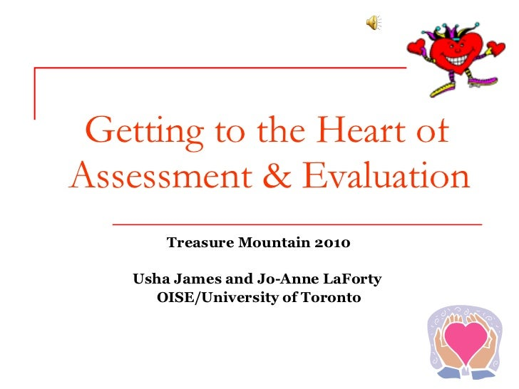 Getting to the Heart of Assessment & Evaluation Treasure Mountain 2010 Usha James and Jo-Anne LaForty  OISE/University of ...