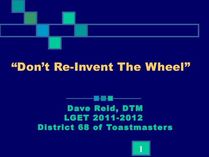 """"""" Don't Re-Invent The Wheel""""    Dave Reid, DTM LGET 2011-2012  District 68 of Toastmasters"""