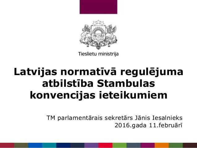 Latvijas normatīvā regulējuma atbilstība Stambulas konvencijas ieteikumiem TM parlamentārais sekretārs Jānis Iesalnieks 20...