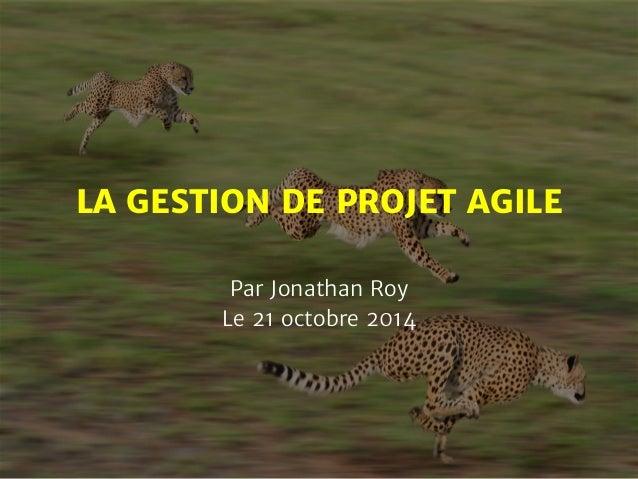 LA GESTION DE PROJET AGILE  Par Jonathan Roy  Le 21 octobre 2014