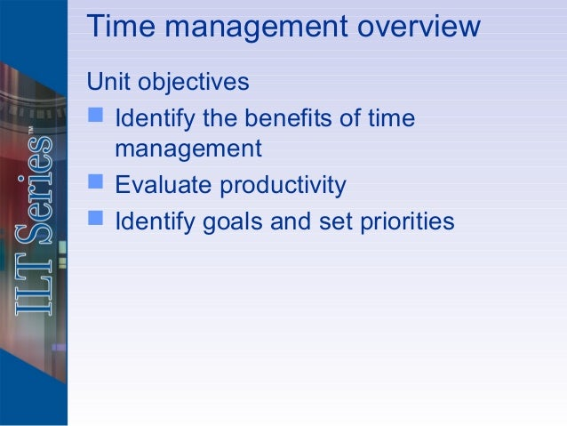 Time management overviewUnit objectives Identify the benefits of time  management Evaluate productivity Identify goals ...
