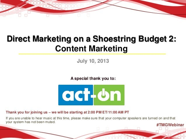 Direct Marketing on a Shoestring Budget 2: Content Marketing July 10, 2013 A special thank you to: Thank you for joining u...
