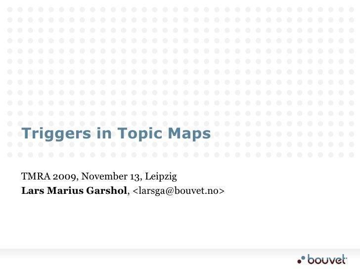 Triggers in Topic Maps<br />TMRA 2009, November 13, Leipzig<br />Lars Marius Garshol, <larsga@bouvet.no><br />