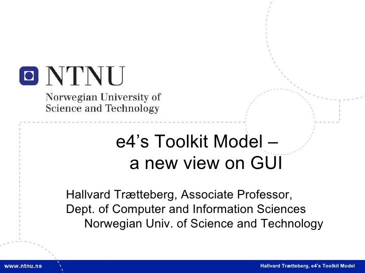 e4's Toolkit Model – a new view on GUI Hallvard Trætteberg, Associate Professor, Dept. of Computer and Information Science...