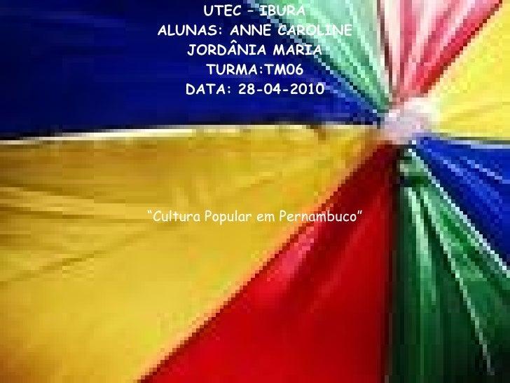 "UTEC – IBURA ALUNAS: ANNE CAROLINE JORDÂNIA MARIA TURMA:TM06 DATA: 28-04-2010 <ul>"" Cultura Popular em Pernambuco"" </ul>"